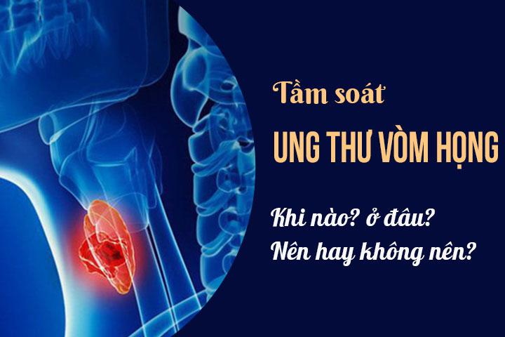Tầm soát ung thư vòm họng ở đâu? Có nên thực hiện không? 2